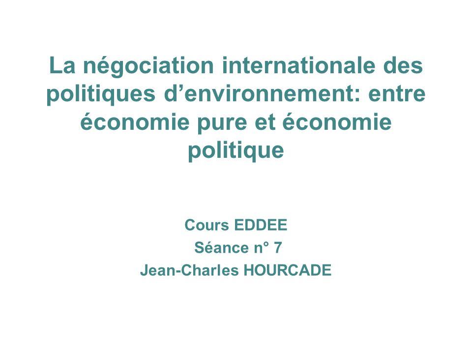 La négociation internationale des politiques denvironnement: entre économie pure et économie politique Cours EDDEE Séance n° 7 Jean-Charles HOURCADE