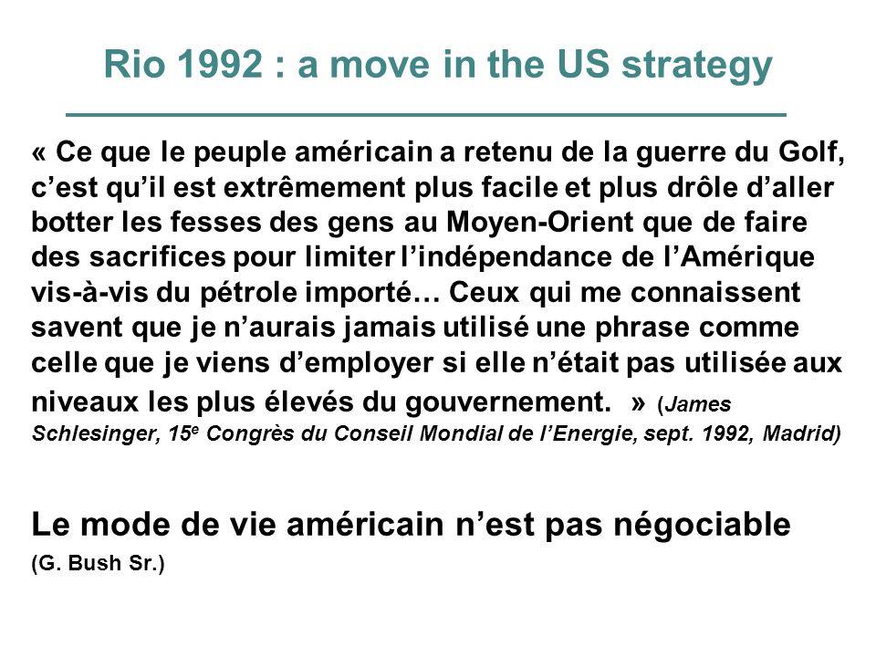 Rio 1992 : a move in the US strategy « Ce que le peuple américain a retenu de la guerre du Golf, cest quil est extrêmement plus facile et plus drôle daller botter les fesses des gens au Moyen-Orient que de faire des sacrifices pour limiter lindépendance de lAmérique vis-à-vis du pétrole importé… Ceux qui me connaissent savent que je naurais jamais utilisé une phrase comme celle que je viens demployer si elle nétait pas utilisée aux niveaux les plus élevés du gouvernement.