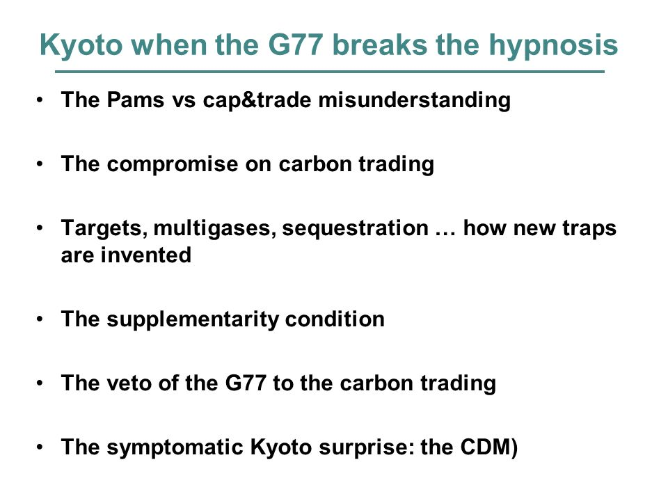 Kyoto when the G77 breaks the hypnosis The Pams vs cap&trade misunderstanding The compromise on carbon trading Targets, multigases, sequestration … how new traps are invented The supplementarity condition The veto of the G77 to the carbon trading The symptomatic Kyoto surprise: the CDM)