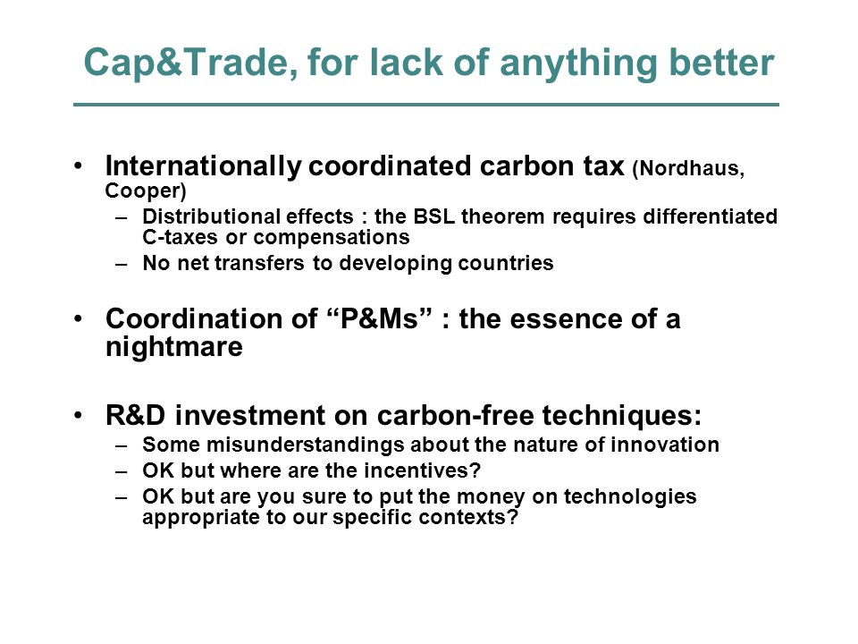 Cap&Trade, for lack of anything better Internationally coordinated carbon tax (Nordhaus, Cooper) –Distributional effects : the BSL theorem requires di