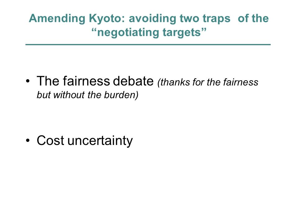 Amending Kyoto: avoiding two traps of the negotiating targets The fairness debate (thanks for the fairness but without the burden) Cost uncertainty