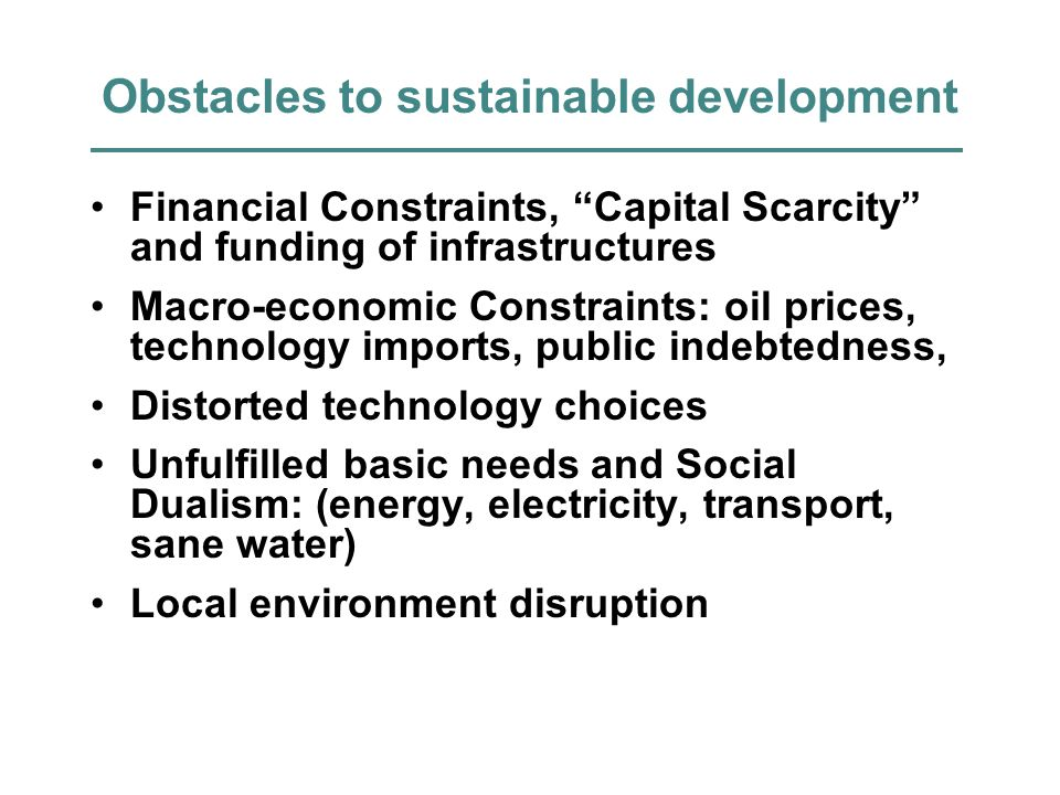 Obstacles to sustainable development Financial Constraints, Capital Scarcity and funding of infrastructures Macro-economic Constraints: oil prices, technology imports, public indebtedness, Distorted technology choices Unfulfilled basic needs and Social Dualism: (energy, electricity, transport, sane water) Local environment disruption