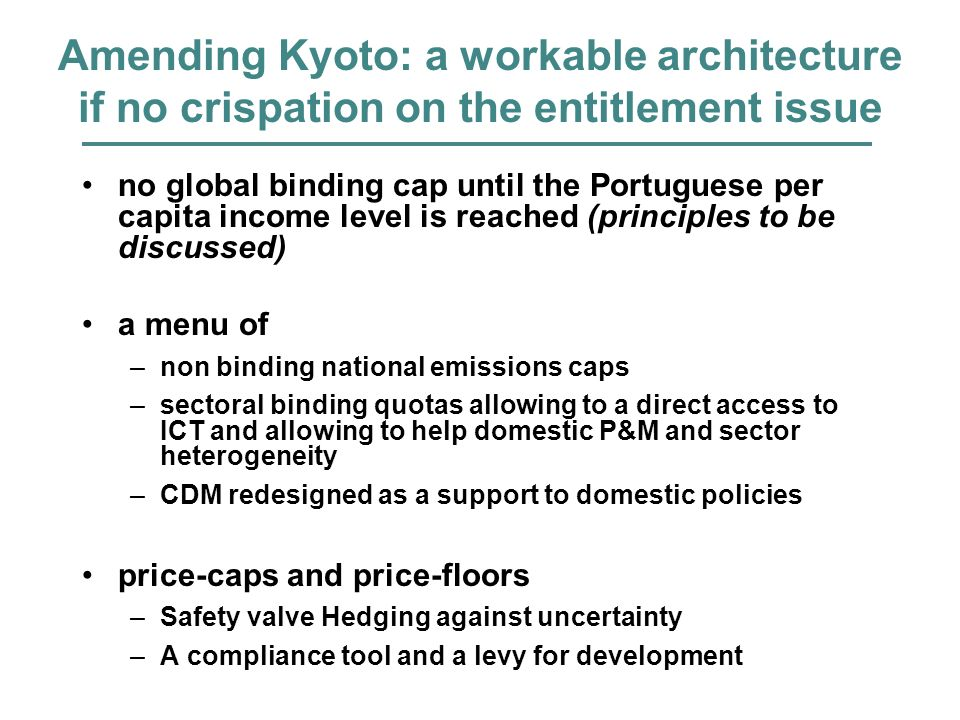 Amending Kyoto: a workable architecture if no crispation on the entitlement issue no global binding cap until the Portuguese per capita income level is reached (principles to be discussed) a menu of –non binding national emissions caps –sectoral binding quotas allowing to a direct access to ICT and allowing to help domestic P&M and sector heterogeneity –CDM redesigned as a support to domestic policies price-caps and price-floors –Safety valve Hedging against uncertainty –A compliance tool and a levy for development