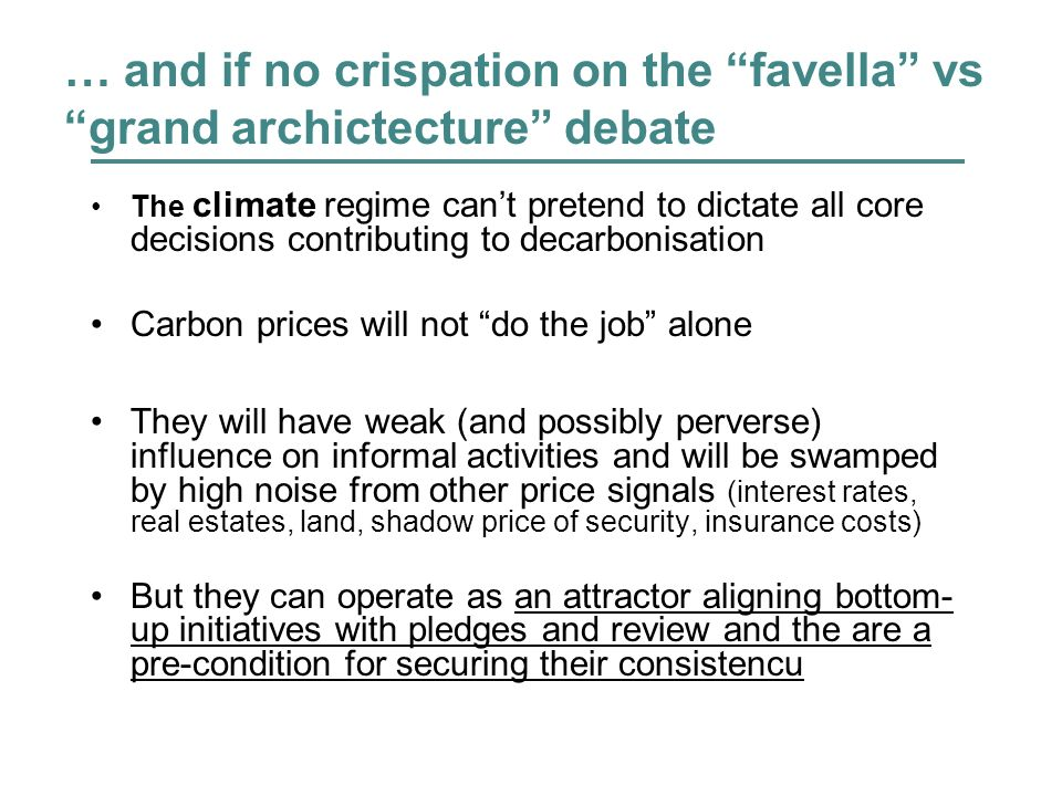 … and if no crispation on the favella vs grand archictecture debate The climate regime cant pretend to dictate all core decisions contributing to decarbonisation Carbon prices will not do the job alone They will have weak (and possibly perverse) influence on informal activities and will be swamped by high noise from other price signals (interest rates, real estates, land, shadow price of security, insurance costs) But they can operate as an attractor aligning bottom- up initiatives with pledges and review and the are a pre-condition for securing their consistencu