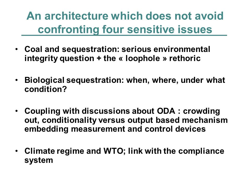 An architecture which does not avoid confronting four sensitive issues Coal and sequestration: serious environmental integrity question + the « loophole » rethoric Biological sequestration: when, where, under what condition.