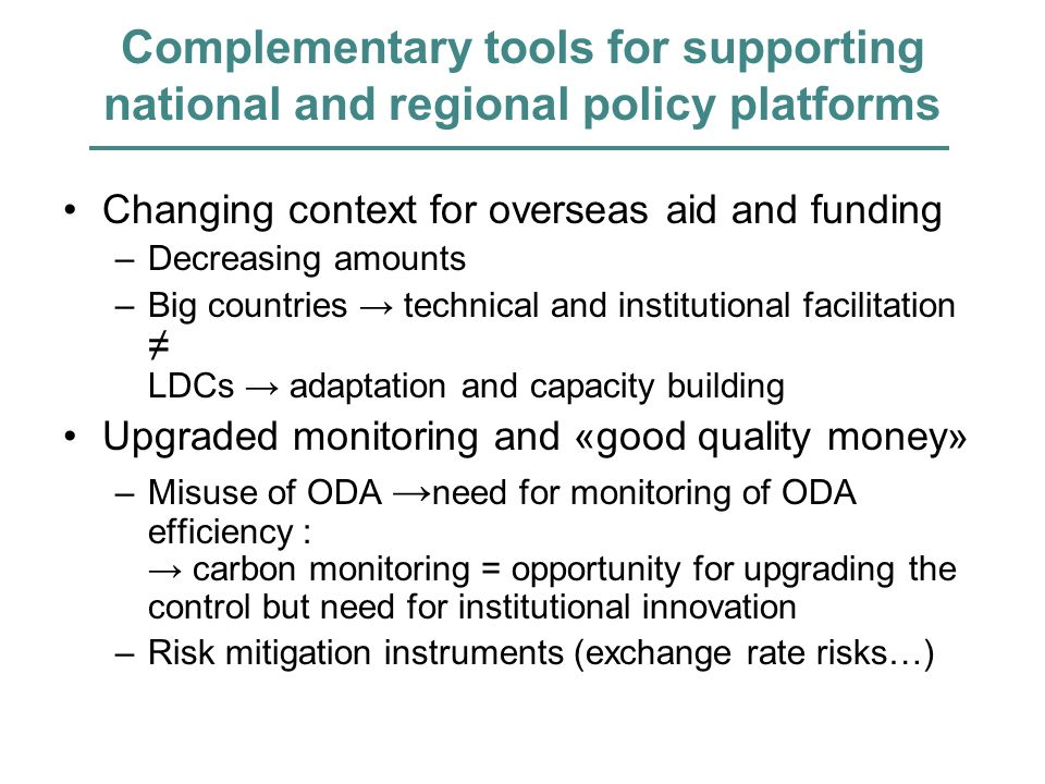 Complementary tools for supporting national and regional policy platforms Changing context for overseas aid and funding –Decreasing amounts –Big countries technical and institutional facilitation LDCs adaptation and capacity building Upgraded monitoring and «good quality money» –Misuse of ODA need for monitoring of ODA efficiency : carbon monitoring = opportunity for upgrading the control but need for institutional innovation –Risk mitigation instruments (exchange rate risks…)