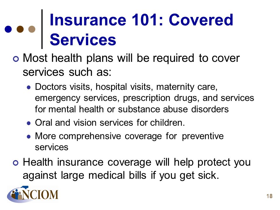 Insurance 101: Covered Services Most health plans will be required to cover services such as: Doctors visits, hospital visits, maternity care, emergen