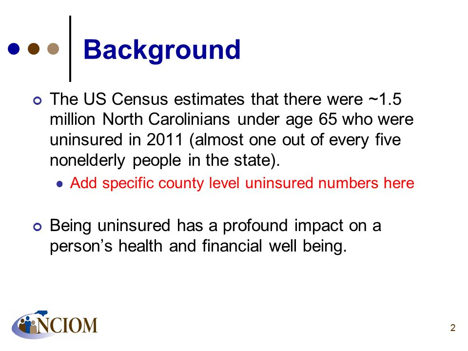 22 Background The US Census estimates that there were ~1.5 million North Carolinians under age 65 who were uninsured in 2011 (almost one out of every