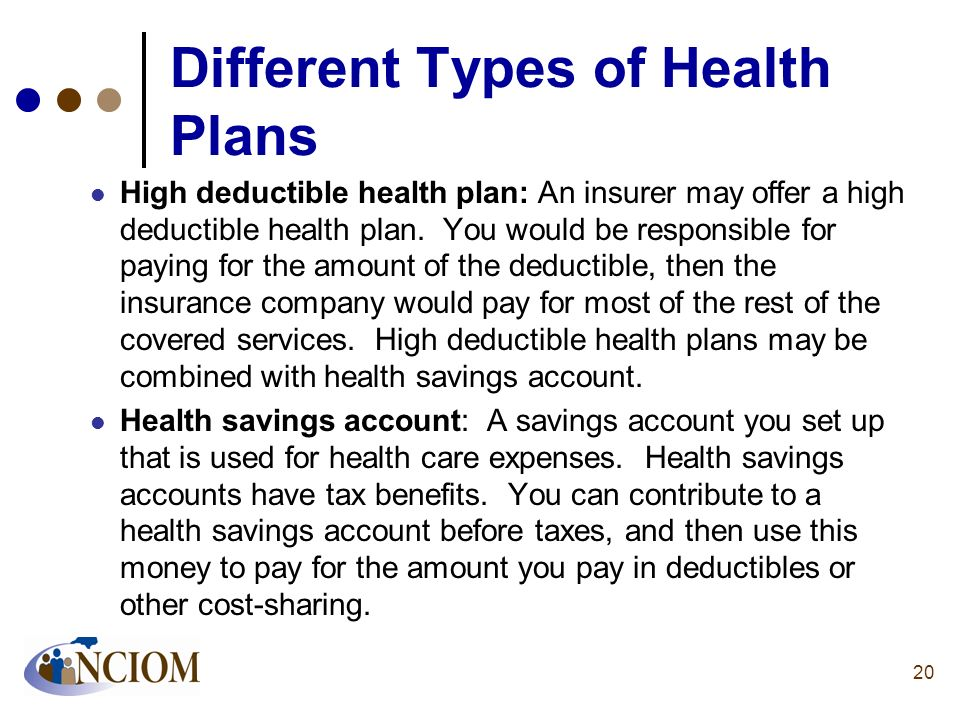 Different Types of Health Plans High deductible health plan: An insurer may offer a high deductible health plan. You would be responsible for paying f