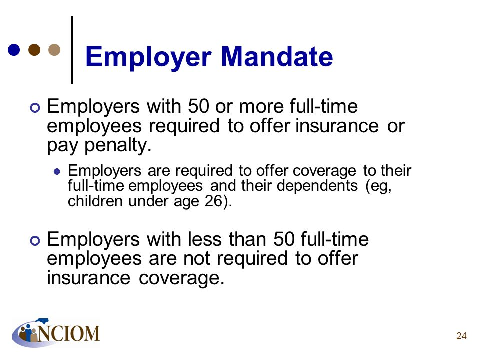 Employer Mandate Employers with 50 or more full-time employees required to offer insurance or pay penalty. Employers are required to offer coverage to