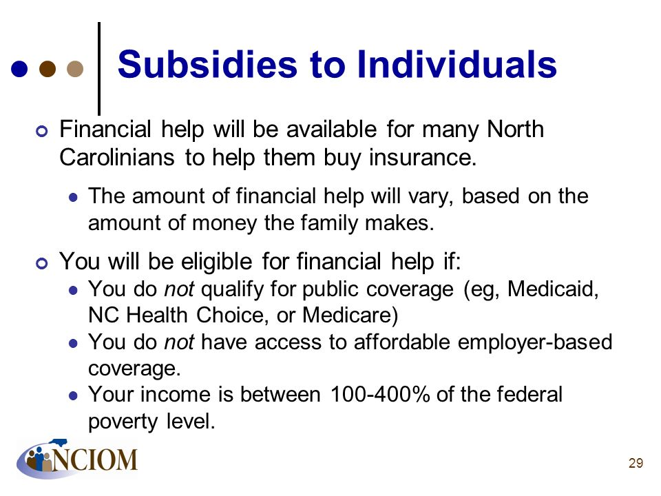 Subsidies to Individuals Financial help will be available for many North Carolinians to help them buy insurance. The amount of financial help will var