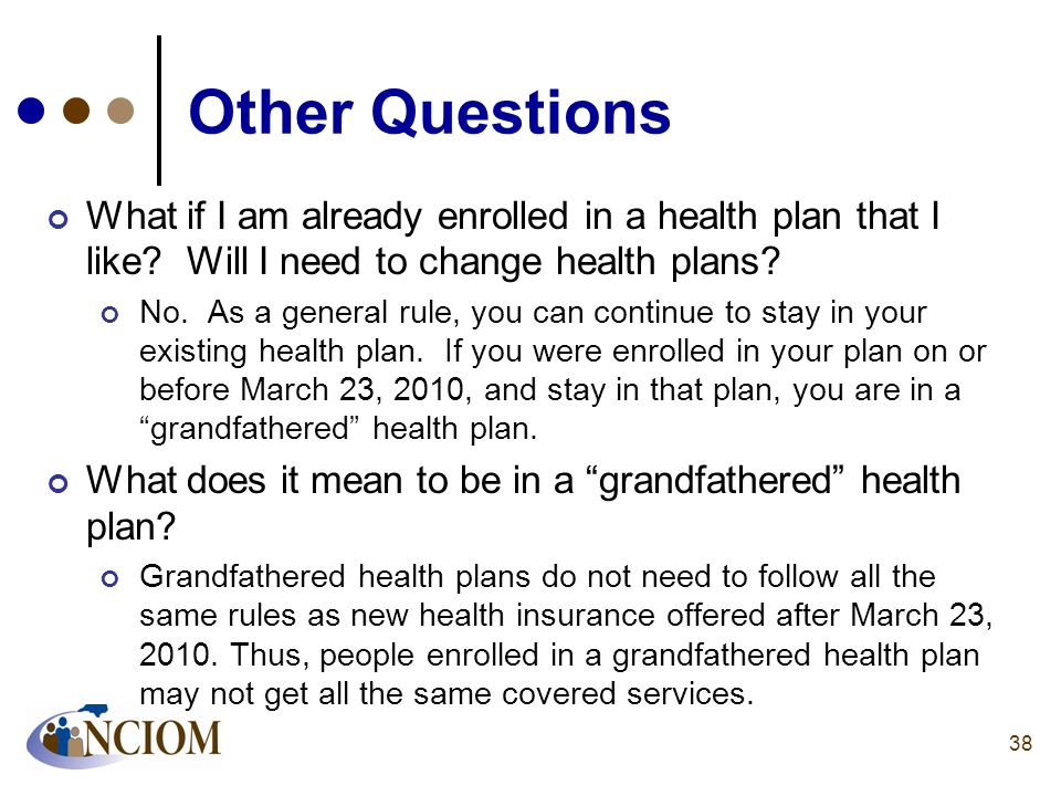 Other Questions What if I am already enrolled in a health plan that I like? Will I need to change health plans? No. As a general rule, you can continu