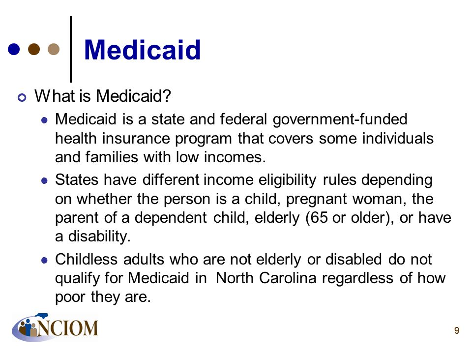 99 Medicaid What is Medicaid? Medicaid is a state and federal government-funded health insurance program that covers some individuals and families wit