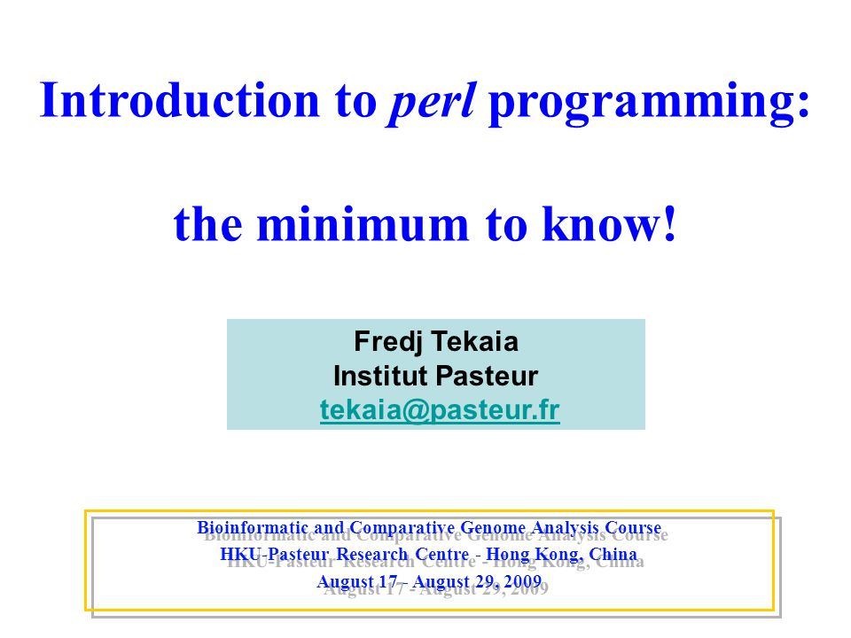 Introduction to perl programming: the minimum to know! Bioinformatic and Comparative Genome Analysis Course HKU-Pasteur Research Centre - Hong Kong, C