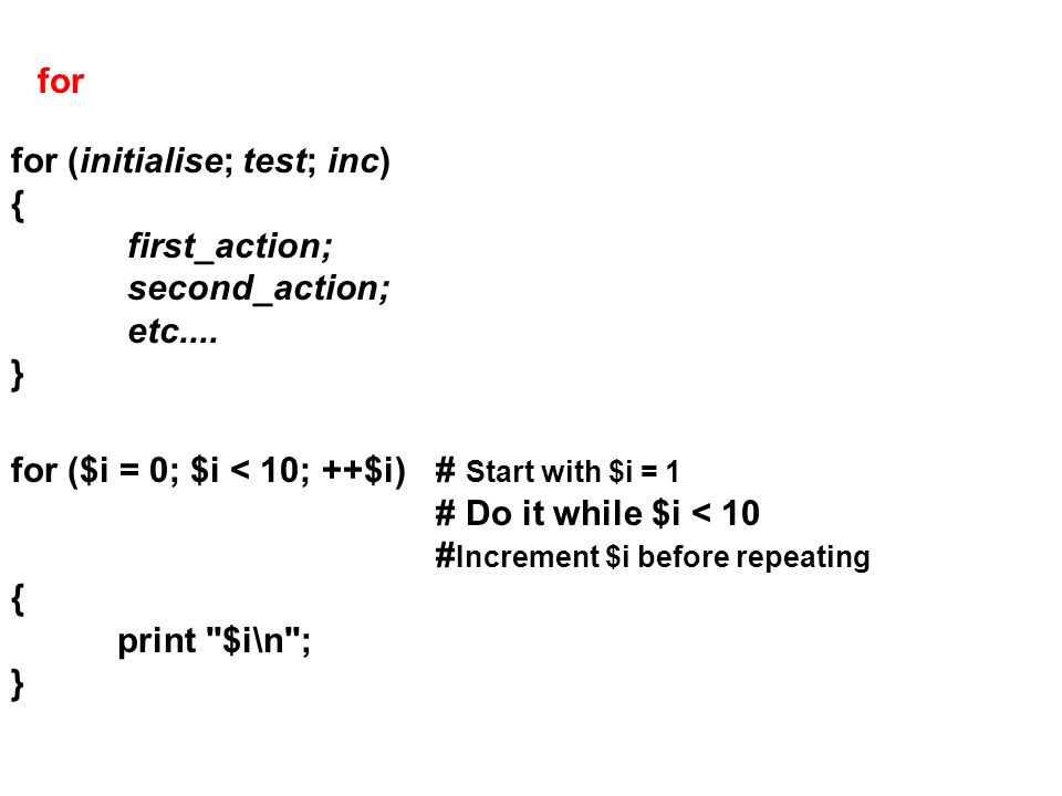 for for (initialise; test; inc) { first_action; second_action; etc.... } for ($i = 0; $i < 10; ++$i)# Start with $i = 1 # Do it while $i < 10 # Increm