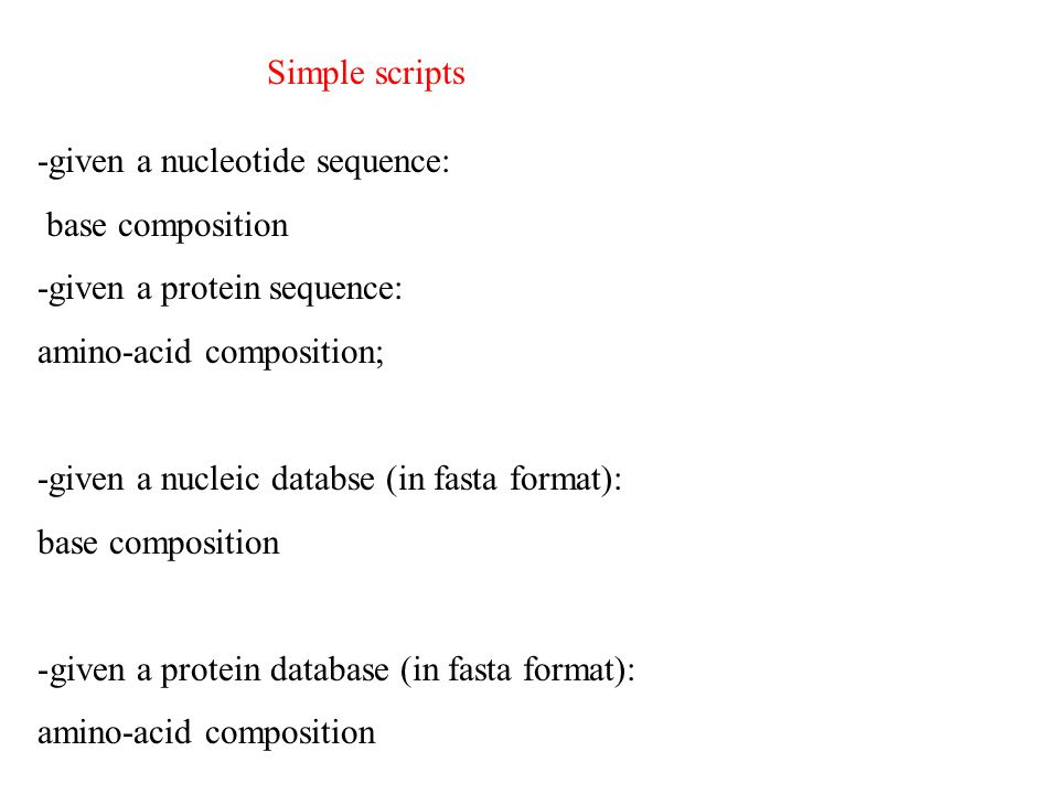 -given a nucleotide sequence: base composition -given a protein sequence: amino-acid composition; -given a nucleic databse (in fasta format): base composition -given a protein database (in fasta format): amino-acid composition Simple scripts