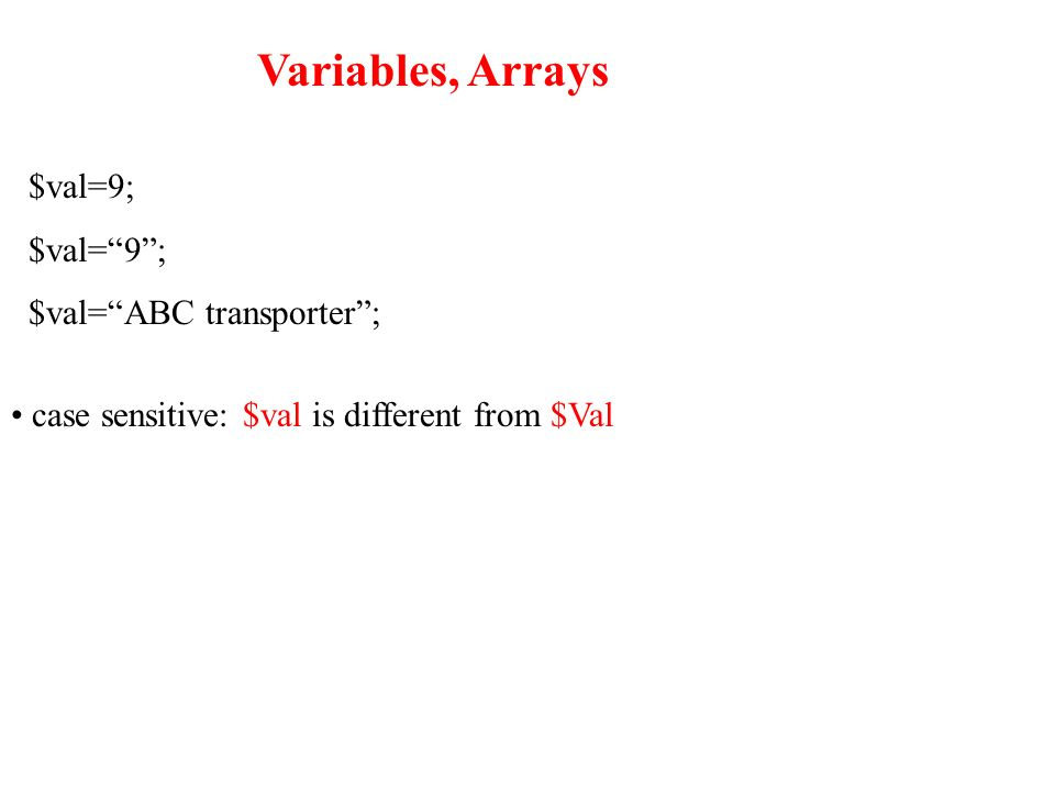 Variables, Arrays $val=9; $val=ABC transporter; case sensitive: $val is different from $Val