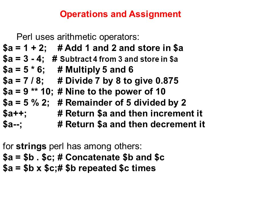 Perl uses arithmetic operators: $a = 1 + 2;# Add 1 and 2 and store in $a $a = 3 - 4; # Subtract 4 from 3 and store in $a $a = 5 * 6;# Multiply 5 and 6
