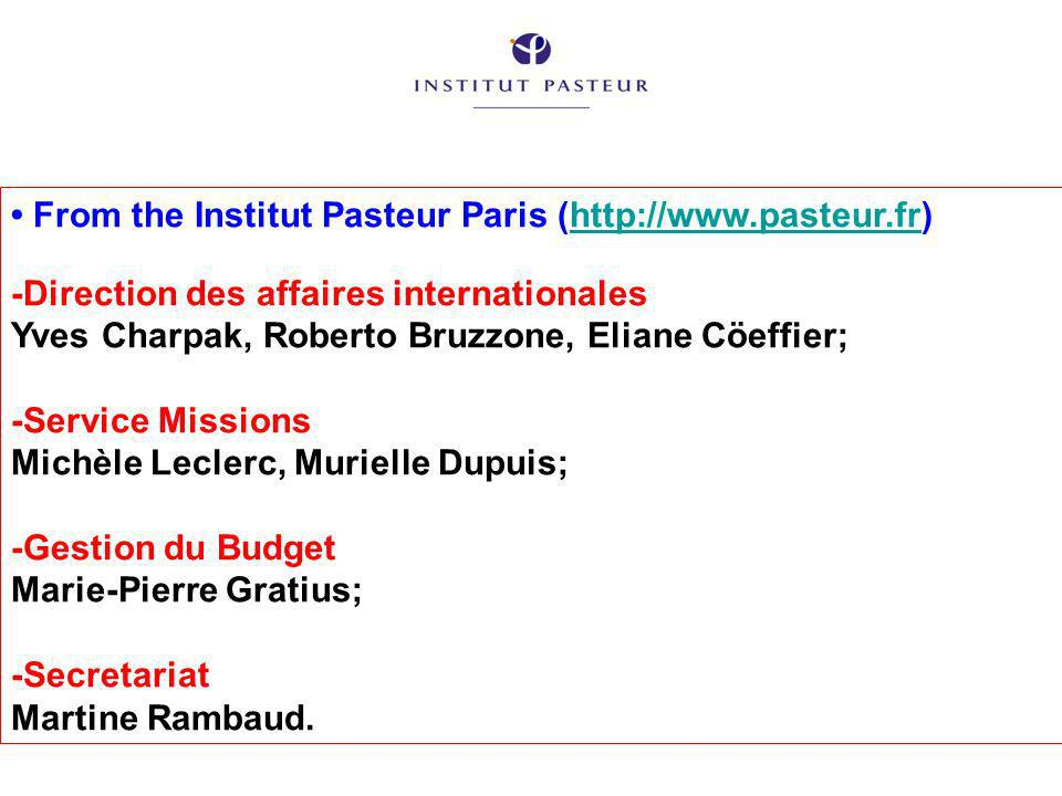 From the Institut Pasteur Paris (http://www.pasteur.fr)http://www.pasteur.fr -Direction des affaires internationales Yves Charpak, Roberto Bruzzone, Eliane Cöeffier; -Service Missions Michèle Leclerc, Murielle Dupuis; -Gestion du Budget Marie-Pierre Gratius; -Secretariat Martine Rambaud.