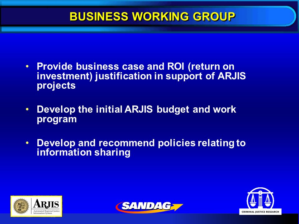 BUSINESS WORKING GROUP Provide business case and ROI (return on investment) justification in support of ARJIS projects Develop the initial ARJIS budget and work program Develop and recommend policies relating to information sharing