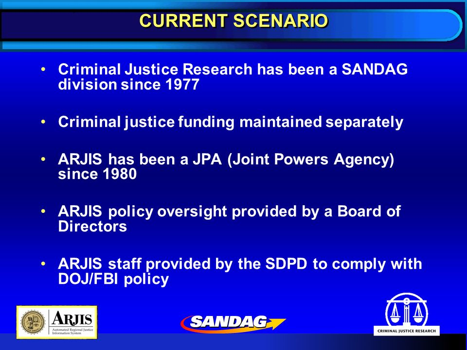 CURRENT SCENARIO Criminal Justice Research has been a SANDAG division since 1977 Criminal justice funding maintained separately ARJIS has been a JPA (Joint Powers Agency) since 1980 ARJIS policy oversight provided by a Board of Directors ARJIS staff provided by the SDPD to comply with DOJ/FBI policy