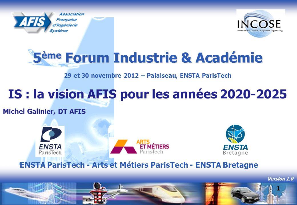 5 ème Forum Industrie & Académie 29 et 30 novembre 2012 – Palaiseau, ENSTA ParisTech IS : la vision AFIS pour les années 2020-2025 Michel Galinier, DT AFIS Version 1.0 1 ENSTA ParisTech - Arts et Métiers ParisTech - ENSTA Bretagne