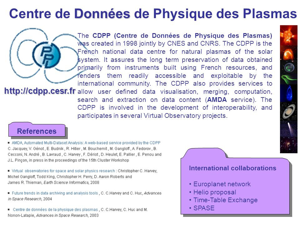 http://cdpp.cesr.fr Données Centre de Données de Physique des Plasmas International collaborations Europlanet network Helio proposal Time-Table Exchange SPASE International collaborations Europlanet network Helio proposal Time-Table Exchange SPASE The CDPP (Centre de Données de Physique des Plasmas) was created in 1998 jointly by CNES and CNRS.