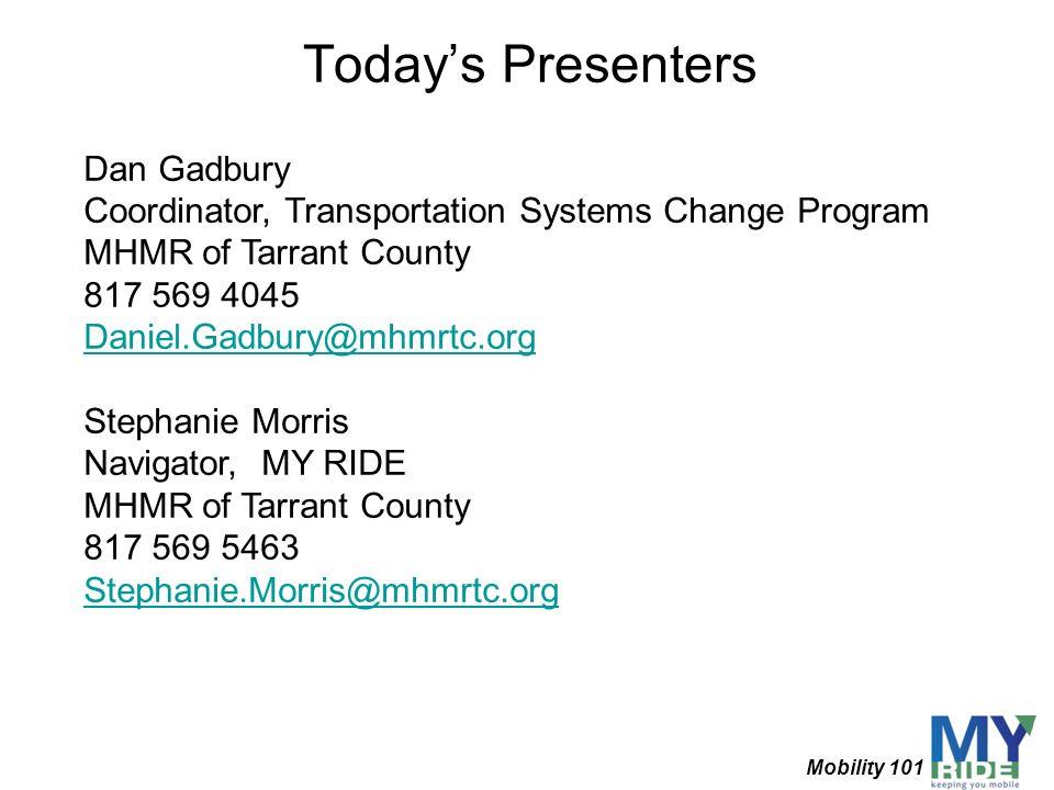Todays Presenters Dan Gadbury Coordinator, Transportation Systems Change Program MHMR of Tarrant County 817 569 4045 Daniel.Gadbury@mhmrtc.org Stephan