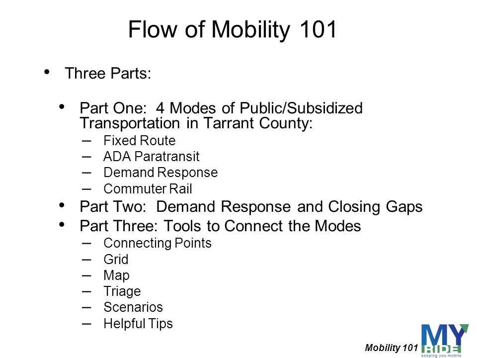 Flow of Mobility 101 Three Parts: Part One: 4 Modes of Public/Subsidized Transportation in Tarrant County: – Fixed Route – ADA Paratransit – Demand Re