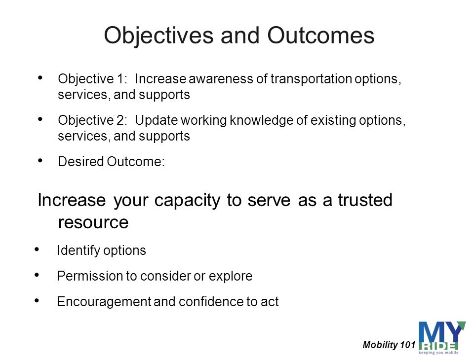 Objectives and Outcomes Objective 1: Increase awareness of transportation options, services, and supports Objective 2: Update working knowledge of exi