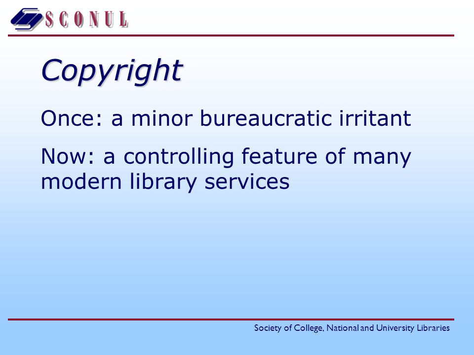 Society of College, National and University LibrariesCopyright Once: a minor bureaucratic irritant Now: a controlling feature of many modern library services