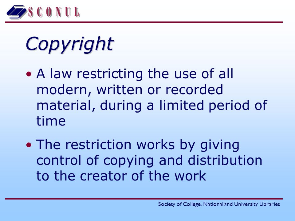 Society of College, National and University LibrariesCopyright A law restricting the use of all modern, written or recorded material, during a limited period of time The restriction works by giving control of copying and distribution to the creator of the work