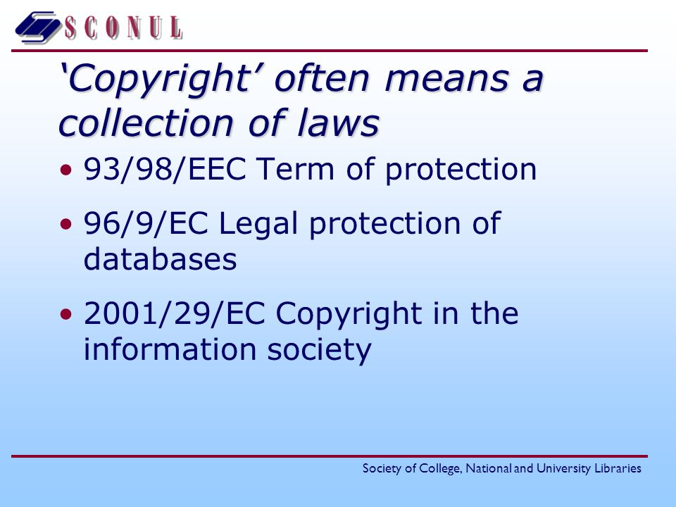 Society of College, National and University Libraries Copyright often means a collection of laws 93/98/EEC Term of protection 96/9/EC Legal protection of databases 2001/29/EC Copyright in the information society