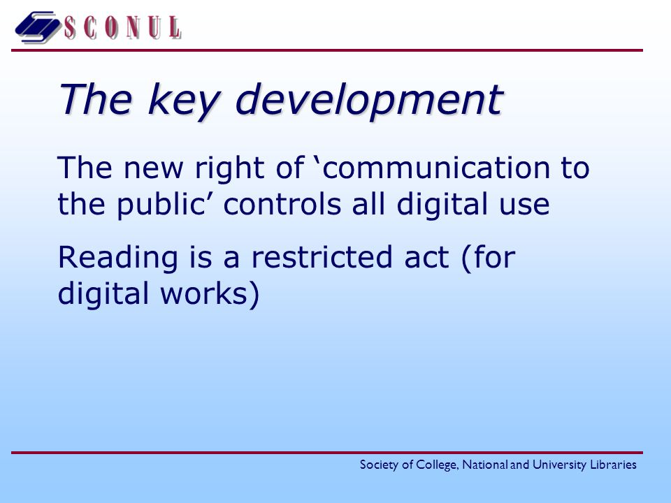 Society of College, National and University Libraries The key development The new right of communication to the public controls all digital use Reading is a restricted act (for digital works)