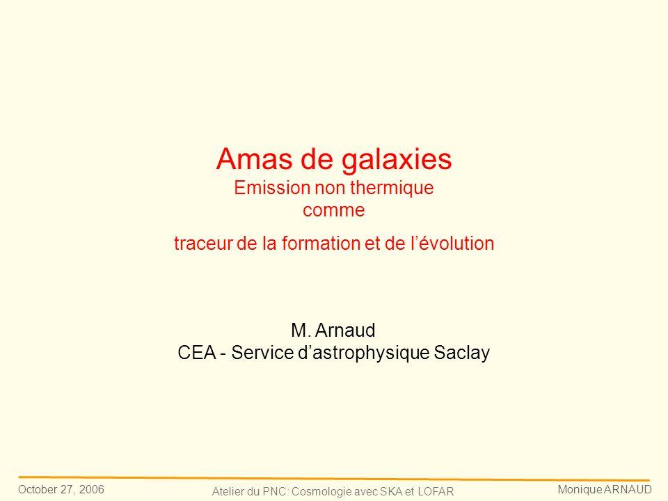 October 27, 2006 Monique ARNAUD Atelier du PNC: Cosmologie avec SKA et LOFAR Amas de galaxies Emission non thermique comme traceur de la formation et