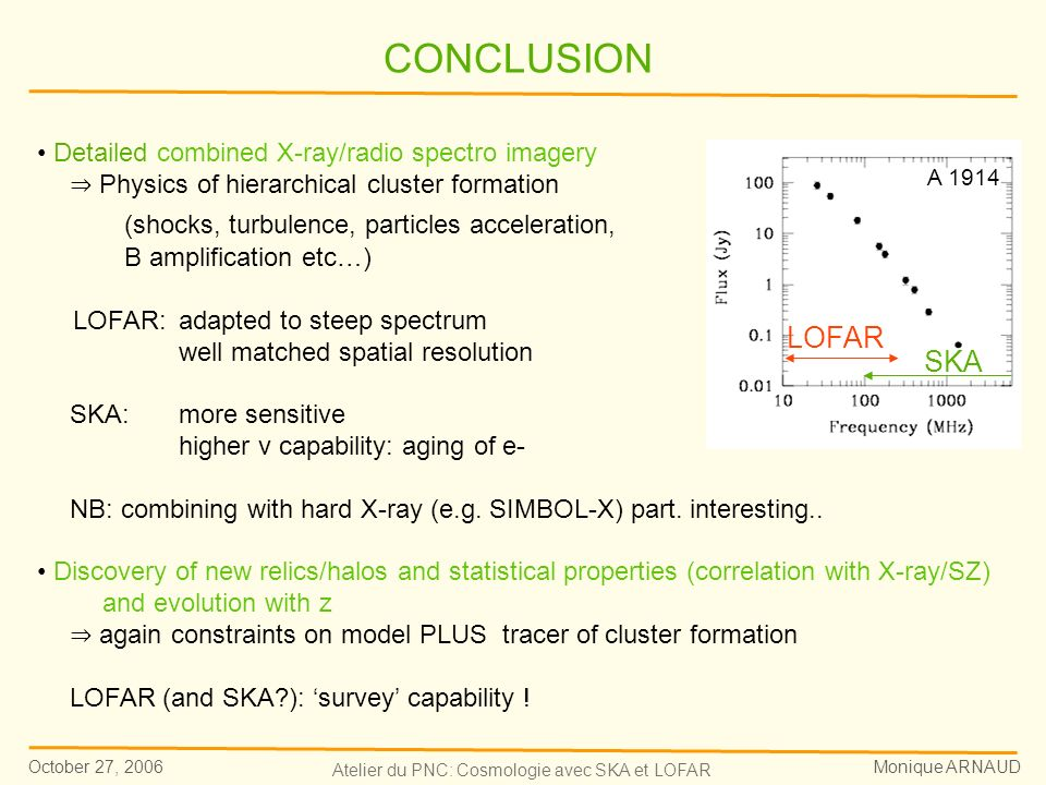 October 27, 2006 Monique ARNAUD Atelier du PNC: Cosmologie avec SKA et LOFAR Bacchi et al 03 Komissarov & Gubanov 94 Detailed combined X-ray/radio spectro imagery Physics of hierarchical cluster formation (shocks, turbulence, particles acceleration, B amplification etc…) LOFAR: adapted to steep spectrum well matched spatial resolution SKA: more sensitive higher v capability: aging of e- NB: combining with hard X-ray (e.g.