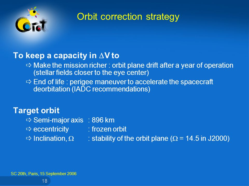 SC 20th, Paris, 15 September 2006 18 To keep a capacity in V to Make the mission richer : orbit plane drift after a year of operation (stellar fields closer to the eye center) End of life : perigee maneuver to accelerate the spacecraft deorbitation (IADC recommendations) Target orbit Semi-major axis: 896 km eccentricity: frozen orbit Inclination, : stability of the orbit plane ( = 14.5 in J2000) Orbit correction strategy