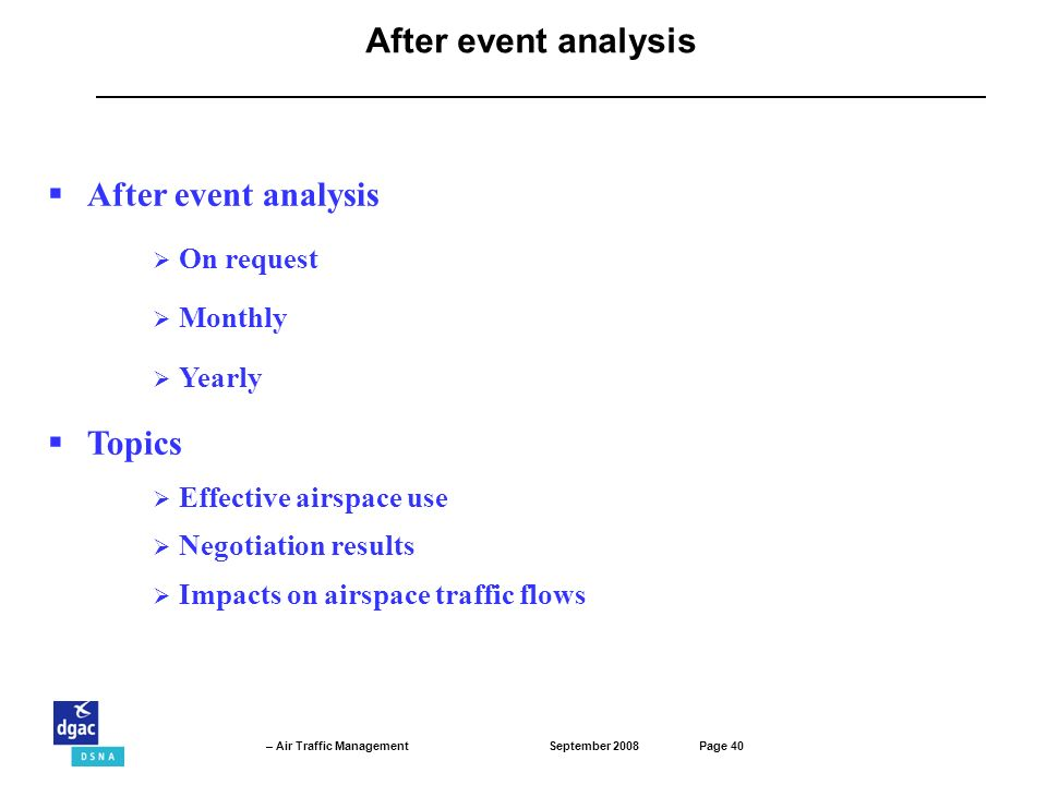 September 2008Page 40 – Air Traffic Management After event analysis On request Monthly Yearly Topics Effective airspace use Negotiation results Impacts on airspace traffic flows After event analysis
