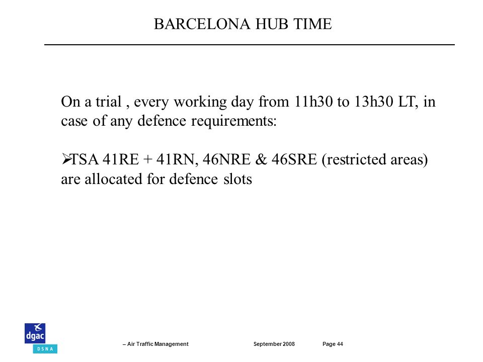 September 2008Page 44 – Air Traffic Management On a trial, every working day from 11h30 to 13h30 LT, in case of any defence requirements: TSA 41RE + 41RN, 46NRE & 46SRE (restricted areas) are allocated for defence slots BARCELONA HUB TIME