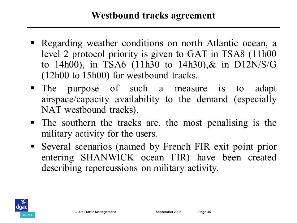 September 2008Page 45 – Air Traffic Management Westbound tracks agreement Regarding weather conditions on north Atlantic ocean, a level 2 protocol priority is given to GAT in TSA8 (11h00 to 14h00), in TSA6 (11h30 to 14h30),& in D12N/S/G (12h00 to 15h00) for westbound tracks.