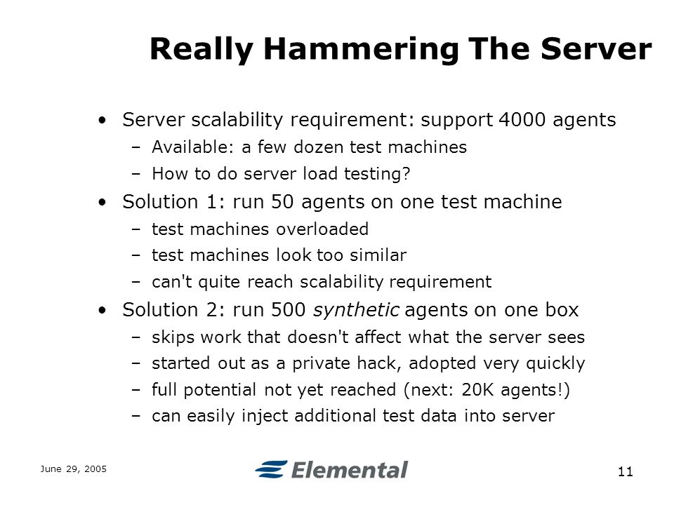 June 29, Really Hammering The Server Server scalability requirement: support 4000 agents –Available: a few dozen test machines –How to do server load testing.