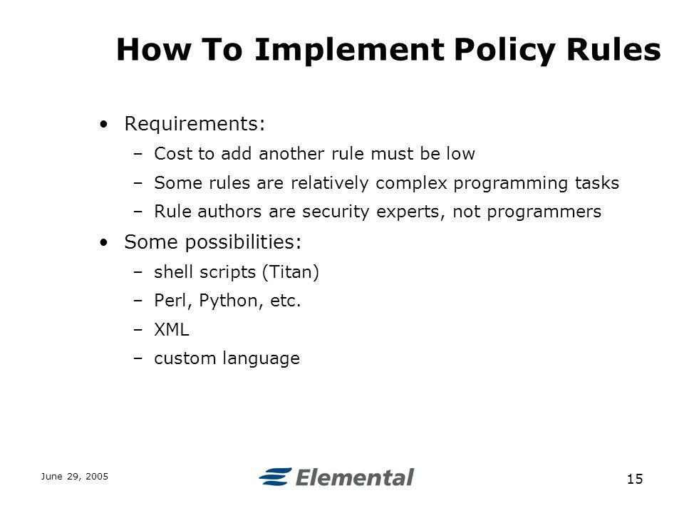 June 29, How To Implement Policy Rules Requirements: –Cost to add another rule must be low –Some rules are relatively complex programming tasks –Rule authors are security experts, not programmers Some possibilities: –shell scripts (Titan) –Perl, Python, etc.