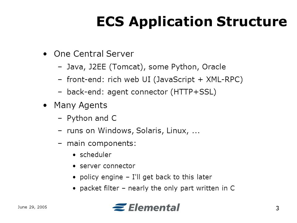 June 29, ECS Application Structure One Central Server –Java, J2EE (Tomcat), some Python, Oracle –front-end: rich web UI (JavaScript + XML-RPC) –back-end: agent connector (HTTP+SSL) Many Agents –Python and C –runs on Windows, Solaris, Linux,...