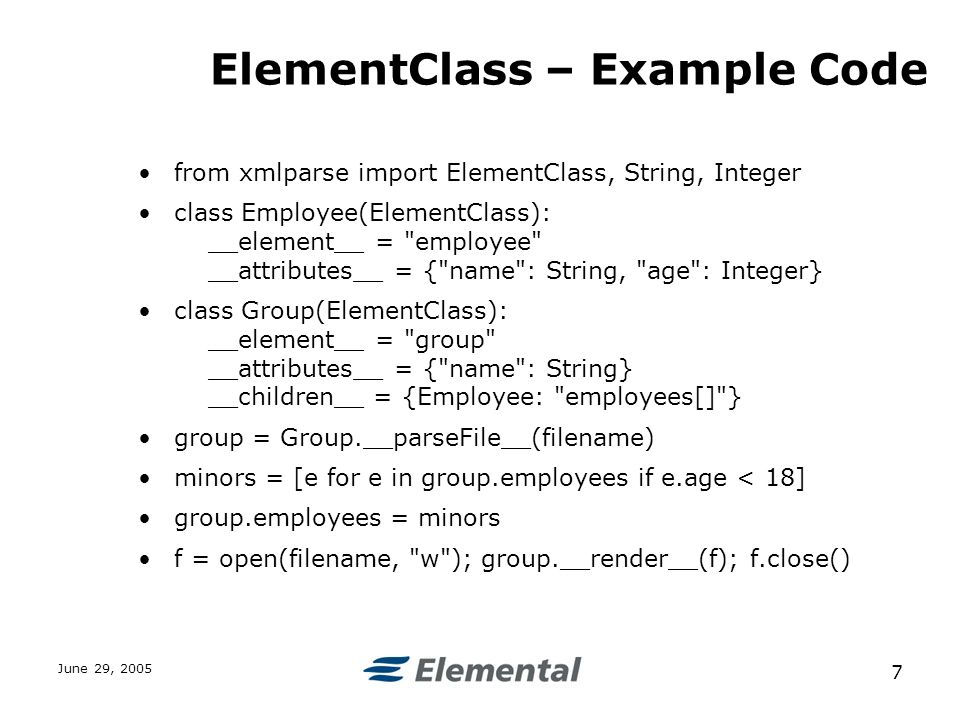 June 29, ElementClass – Example Code from xmlparse import ElementClass, String, Integer class Employee(ElementClass): __element__ = employee __attributes__ = { name : String, age : Integer} class Group(ElementClass): __element__ = group __attributes__ = { name : String} __children__ = {Employee: employees[] } group = Group.__parseFile__(filename) minors = [e for e in group.employees if e.age < 18] group.employees = minors f = open(filename, w ); group.__render__(f); f.close()