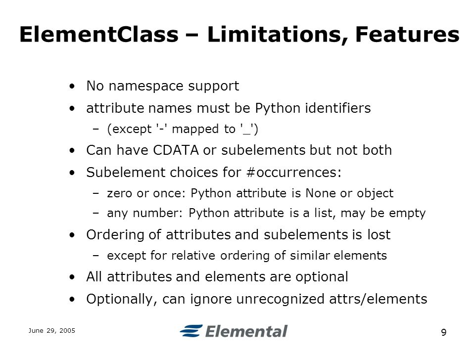 June 29, ElementClass – Limitations, Features No namespace support attribute names must be Python identifiers –(except - mapped to _ ) Can have CDATA or subelements but not both Subelement choices for #occurrences: –zero or once: Python attribute is None or object –any number: Python attribute is a list, may be empty Ordering of attributes and subelements is lost –except for relative ordering of similar elements All attributes and elements are optional Optionally, can ignore unrecognized attrs/elements