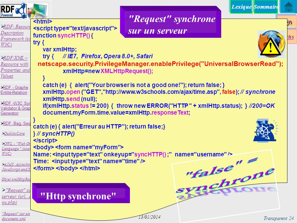 Lexique Réfs Techs RDF- Resource Description Framework (source W3C) RDF- Resource Description Framework (source W3C) Request sur un serveur (url,.asp ou.php) Request sur un serveur (url,.asp ou.php) RDF -W3C Syntax Validator & Graph Generator RDF -W3C Syntax Validator & Graph Generator Dublin Core RDF: Bag, Seq, Alt RDF - Graphe Entité-Relation RDF - Graphe Entité-Relation OWL - Web Ontology Language (source W3C) OWL - Web Ontology Language (source W3C) Request sur un document.xml RDF/XML – Resource with Properties and Values RDF/XML – Resource with Properties and Values AJAX- Asynchronous JavaScript and XML AJAX- Asynchronous JavaScript and XML Objet xmlHttpRequest Sommaire Transparent 24 13/01/2014 function syncHTTP() { try { var xmlHttp; try { // IE7, Firefox, Opera 8.0+, Safari netscape.security.PrivilegeManager.enablePrivilege( UniversalBrowserRead ); xmlHttp=new XMLHttpRequest(); } catch (e) { alert( Your browser is not a good one! ); return false; } xmlHttp.open ( GET , http://www.w3schools.com/ajax/time.asp , false); // synchrone xmlHttp.send (null); if(xmlHttp.status != 200) { throw new ERROR( HTTP + xmlHttp.status); } //200=OK document.myForm.time.value=xmlHttp.responseText; } catch (e) { alert( Erreur au HTTP ); return false;} } // syncHTTP() Name: Time: Http synchrone Request synchrone sur un serveur