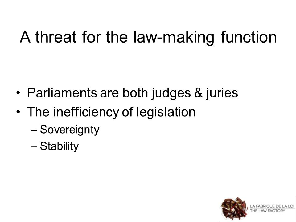 A threat for the law-making function Parliaments are both judges & juries The inefficiency of legislation –Sovereignty –Stability