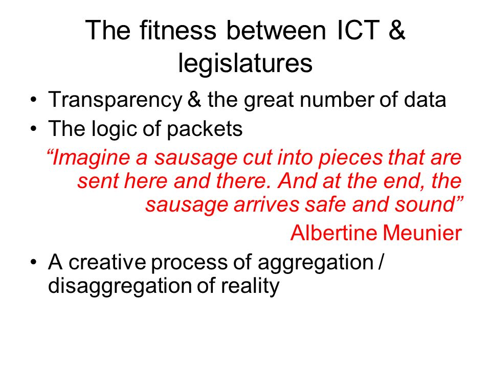 The fitness between ICT & legislatures Transparency & the great number of data The logic of packets Imagine a sausage cut into pieces that are sent here and there.