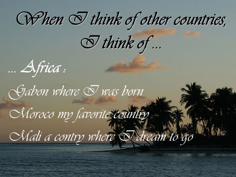 When I think of other countries, I think of... … Africa : Gabon where I was born Moroco my favorite country Mali a contry where I dream to go