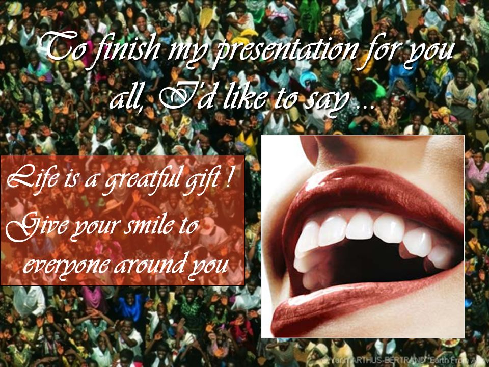 To finish my presentation for you all, I'd like to say... Life is a greatful gift ! Give your smile to everyone around you
